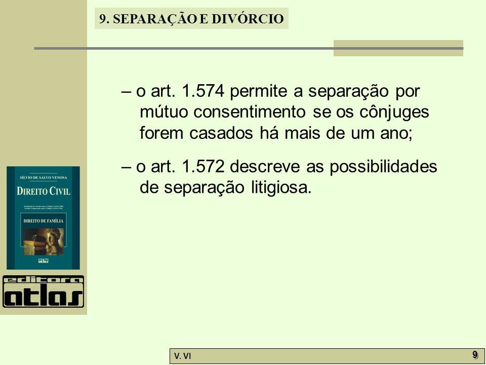 9. SEPARAÇÃO E DIVÓRCIO V. VI 9 9 – o art. 1.574 permite a separação por mútuo consentimento se os cônjuges forem casados há mais de um ano; – o art.