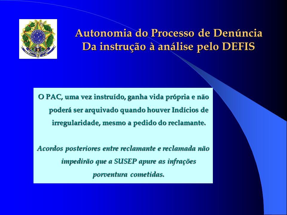 Autonomia do Processo de Denúncia Da instrução à análise pelo DEFIS O PAC, uma vez instruído, ganha vida própria e não poderá ser arquivado quando hou