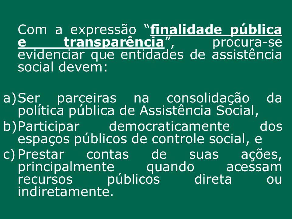 Com a expressão finalidade pública e transparência, procura-se evidenciar que entidades de assistência social devem: a)Ser parceiras na consolidação d