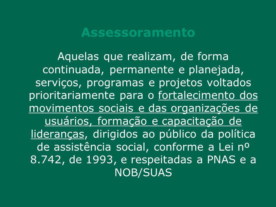 Assessoramento Aquelas que realizam, de forma continuada, permanente e planejada, serviços, programas e projetos voltados prioritariamente para o fortalecimento dos movimentos sociais e das organizações de usuários, formação e capacitação de lideranças, dirigidos ao público da política de assistência social, conforme a Lei nº 8.742, de 1993, e respeitadas a PNAS e a NOB/SUAS