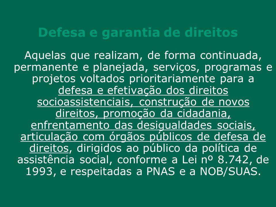 Defesa e garantia de direitos Aquelas que realizam, de forma continuada, permanente e planejada, serviços, programas e projetos voltados prioritariamente para a defesa e efetivação dos direitos socioassistenciais, construção de novos direitos, promoção da cidadania, enfrentamento das desigualdades sociais, articulação com órgãos públicos de defesa de direitos, dirigidos ao público da política de assistência social, conforme a Lei nº 8.742, de 1993, e respeitadas a PNAS e a NOB/SUAS.