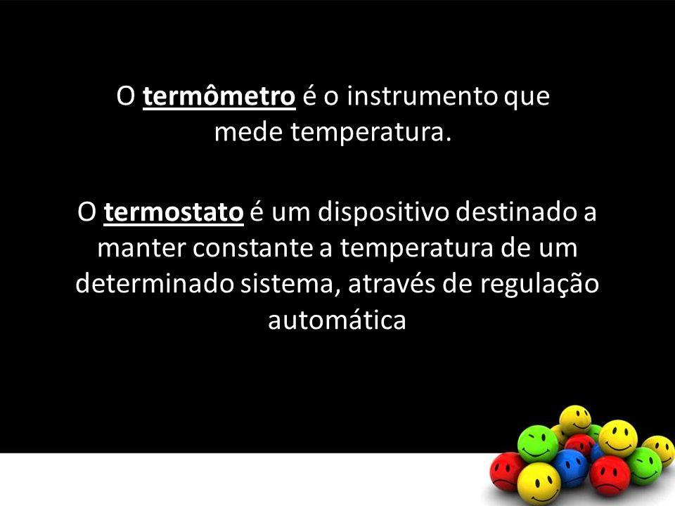 O termostato é um dispositivo destinado a manter constante a temperatura de um determinado sistema, através de regulação automática O termômetro é o instrumento que mede temperatura.