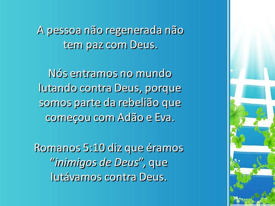 A pessoa não regenerada não tem paz com Deus.