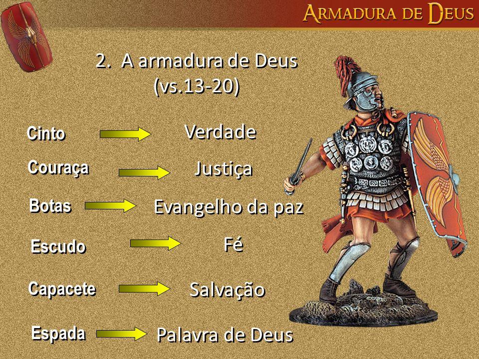 2. A armadura de Deus (vs.13-20) Cinto Couraça Botas Escudo Capacete Espada Verdade Justiça Evangelho da paz Fé Salvação Palavra de Deus