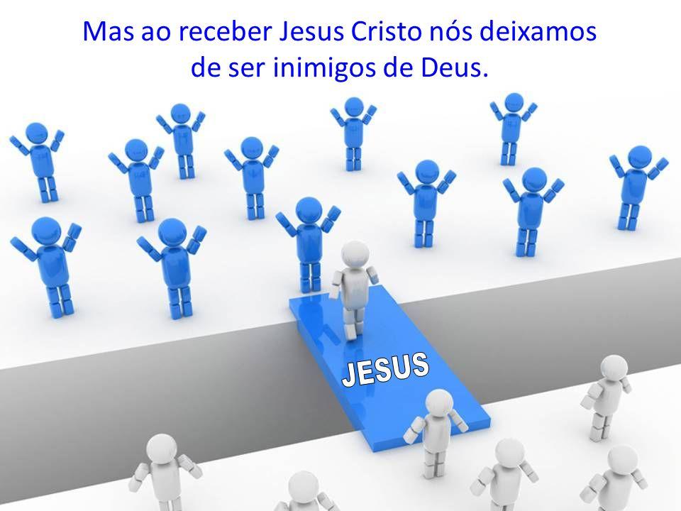 Mas ao receber Jesus Cristo nós deixamos de ser inimigos de Deus.