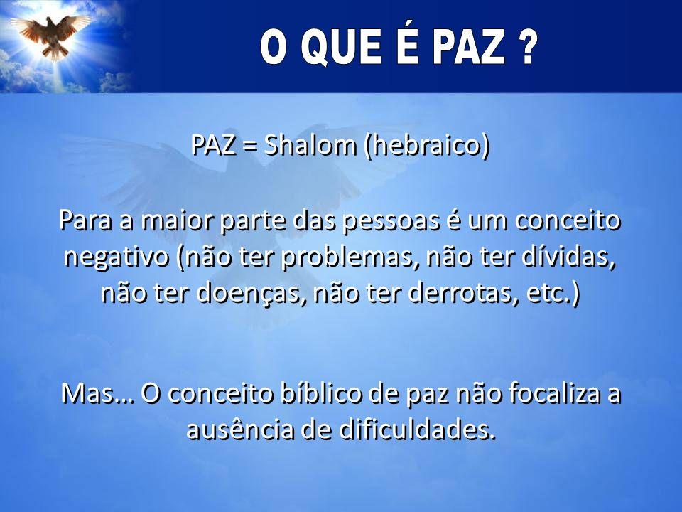 PAZ = Shalom (hebraico) Para a maior parte das pessoas é um conceito negativo (não ter problemas, não ter dívidas, não ter doenças, não ter derrotas, etc.) Mas… O conceito bíblico de paz não focaliza a ausência de dificuldades.