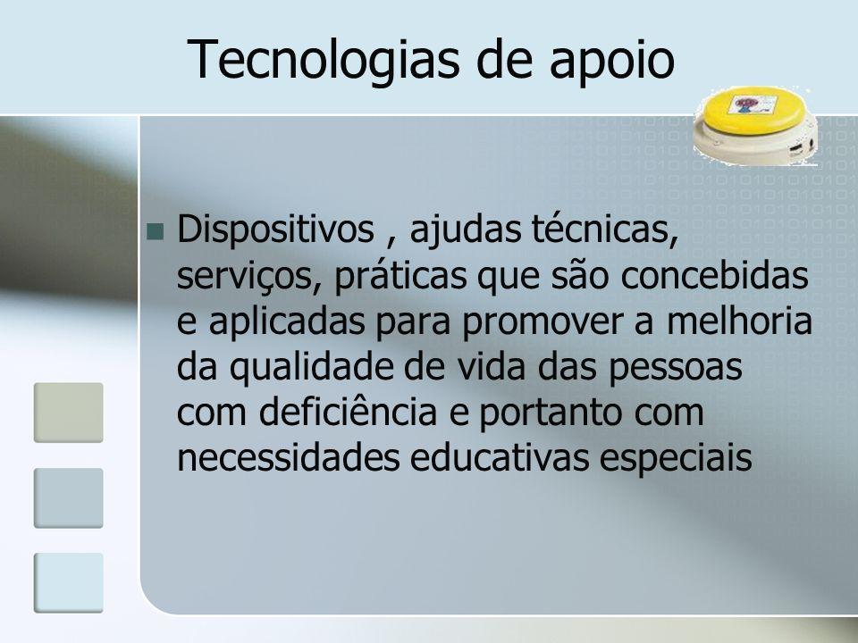 Tecnologias de apoio Dispositivos, ajudas técnicas, serviços, práticas que são concebidas e aplicadas para promover a melhoria da qualidade de vida das pessoas com deficiência e portanto com necessidades educativas especiais