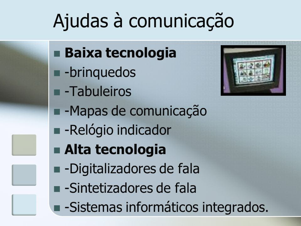 Ajudas à comunicação Baixa tecnologia -brinquedos -Tabuleiros -Mapas de comunicação -Relógio indicador Alta tecnologia -Digitalizadores de fala -Sintetizadores de fala -Sistemas informáticos integrados.