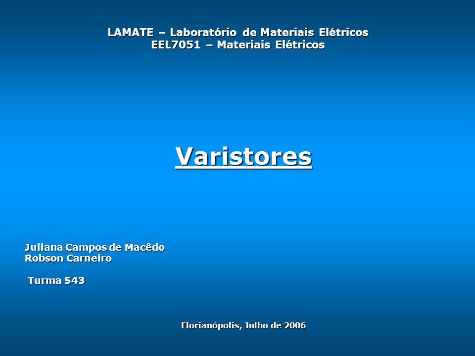 LAMATE – Laboratório de Materiais Elétricos EEL7051 – Materiais Elétricos Juliana Campos de Macêdo Robson Carneiro Turma 543 Turma 543 Varistores Florianópolis, Julho de 2006