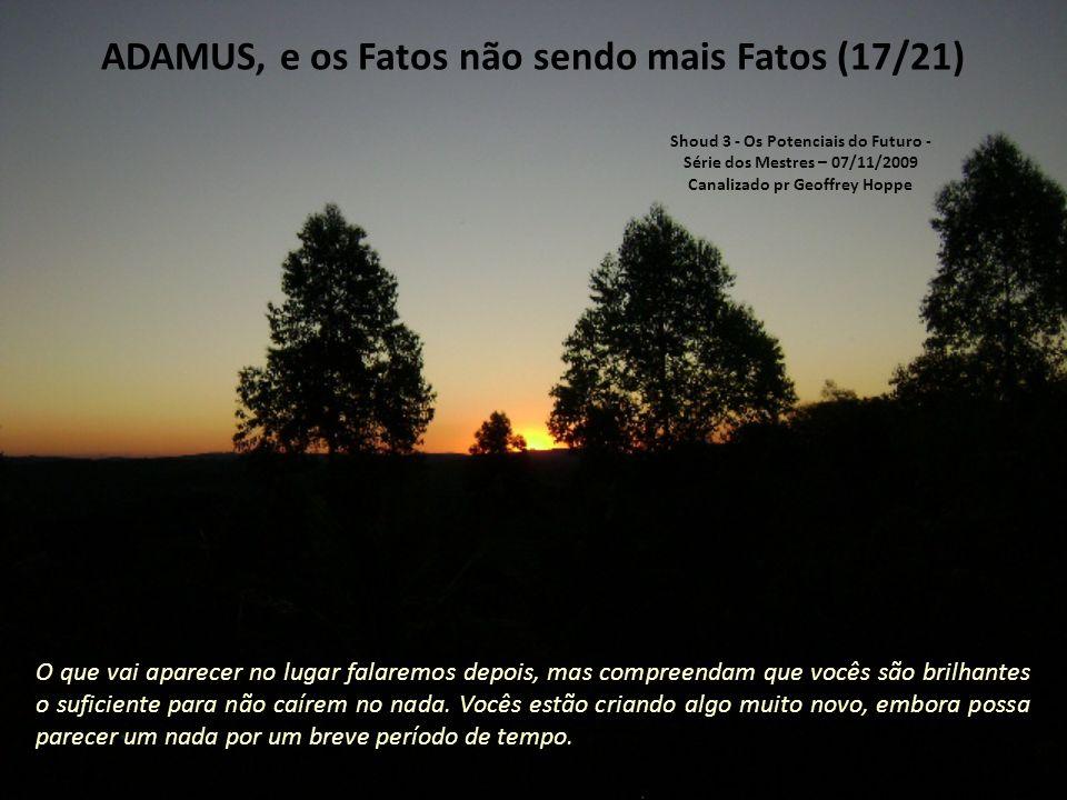 ADAMUS, e os Fatos não sendo mais Fatos (16/21) Os fatos vão começar a mudar e vocês vão perceber que o mundo ao redor é construído em cima de fatos que não são, necessariamente, verdadeiros.