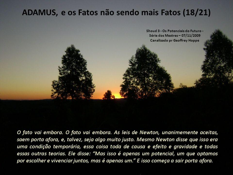 ADAMUS, e os Fatos não sendo mais Fatos (17/21) O que vai aparecer no lugar falaremos depois, mas compreendam que vocês são brilhantes o suficiente para não caírem no nada.