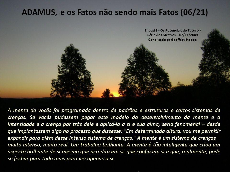 ADAMUS, e os Fatos não sendo mais Fatos (05/21) Assim, o fato sai porta afora, e vocês vão se deparar com isso repetidamente, o que vai desafiar sua mente e vocês vão dizer: Mas isso é um fato.