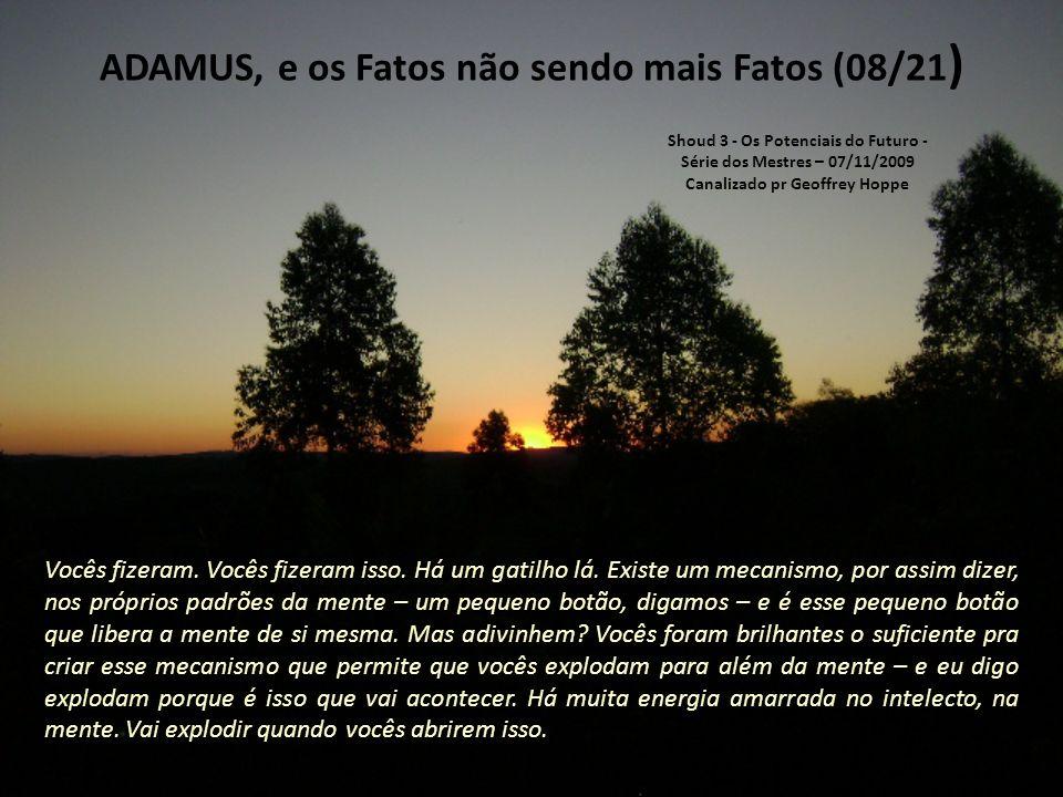 ADAMUS, e os Fatos não sendo mais Fatos (07/21) Mas vocês não acham que, nesse brilhantismo de criação da mente, vocês deveriam ter criado um pequeno gatilho, um pequeno dispositivo que, então, a liberasse de si mesma.