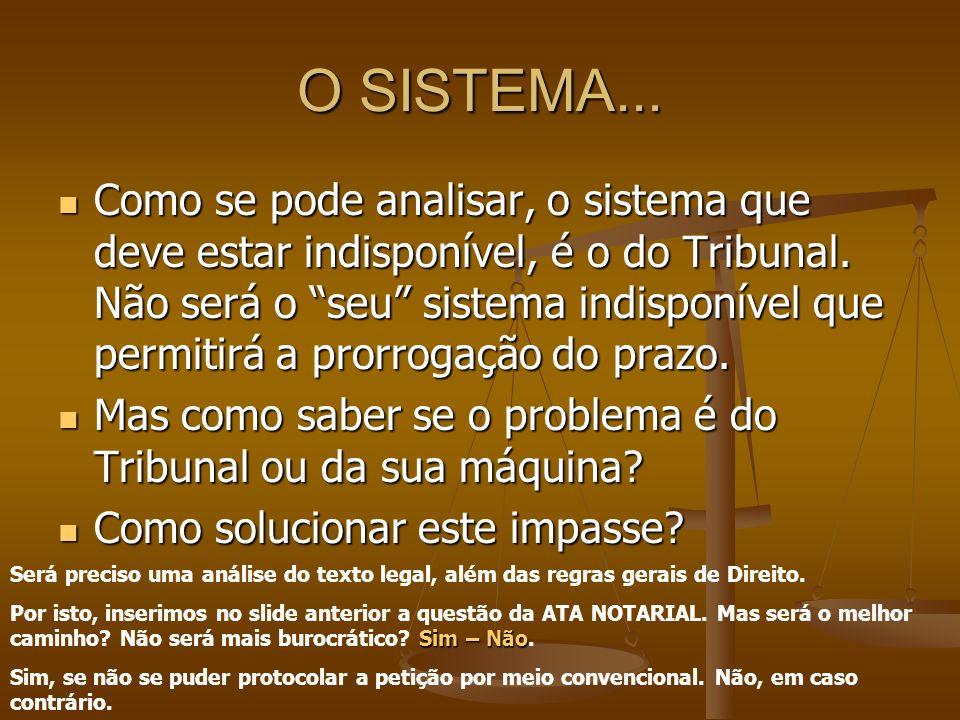 O SISTEMA... Como se pode analisar, o sistema que deve estar indisponível, é o do Tribunal. Não será o seu sistema indisponível que permitirá a prorro