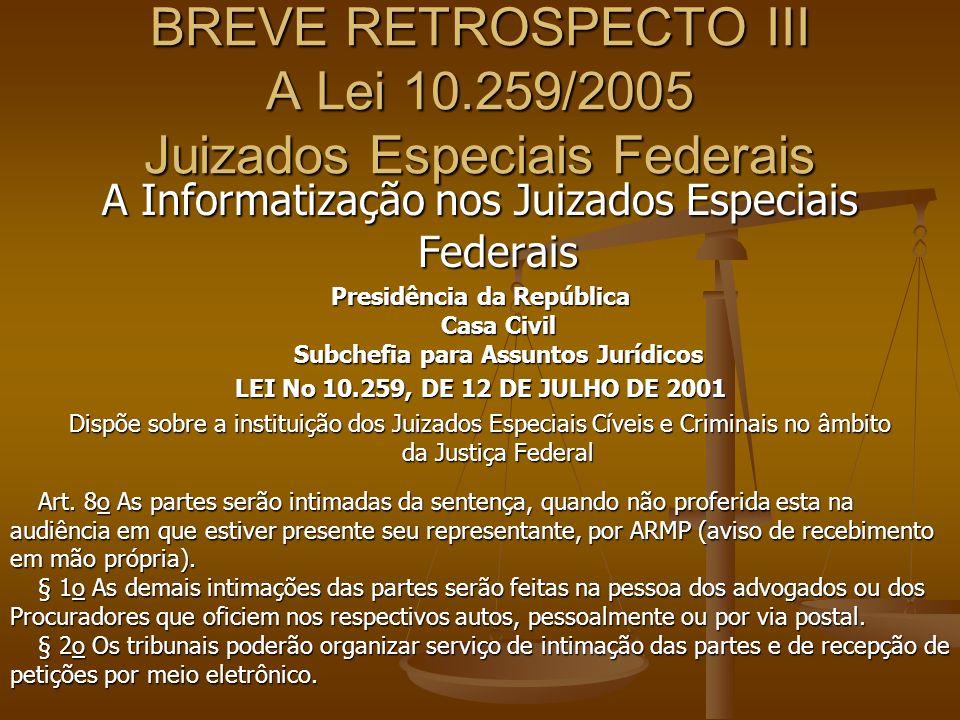 BREVE RETROSPECTO III A Lei 10.259/2005 Juizados Especiais Federais A Informatização nos Juizados Especiais Federais Presidência da República Casa Civ