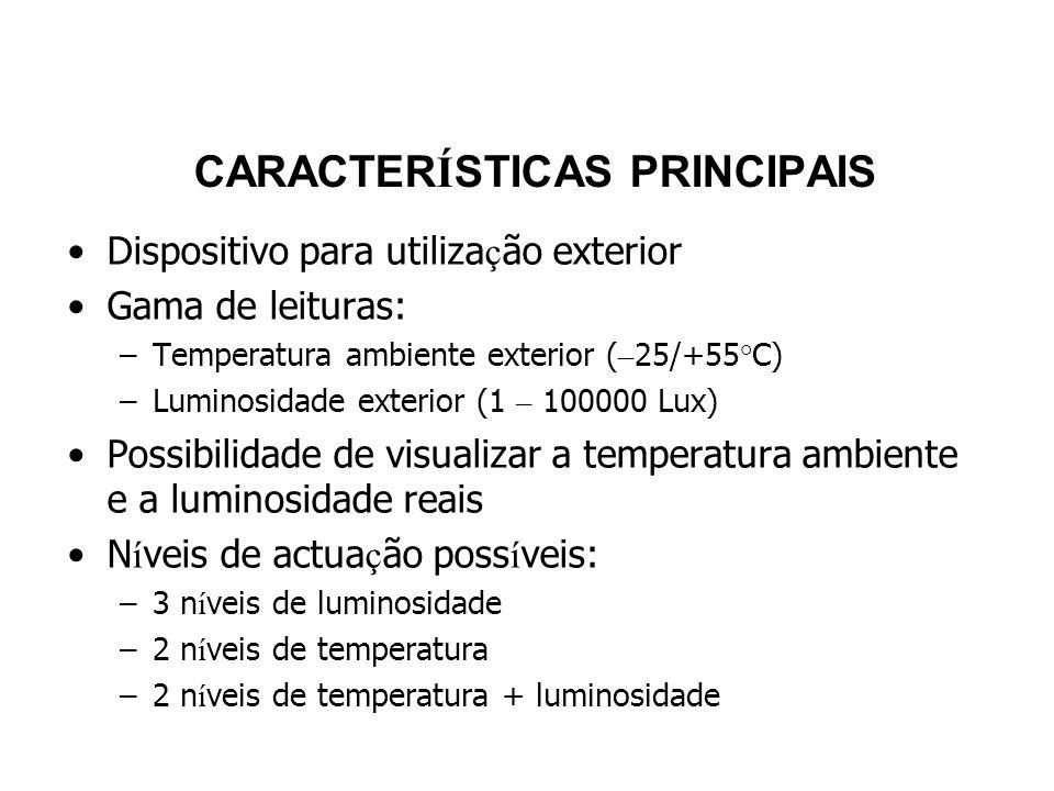 CARACTER Í STICAS PRINCIPAIS Dispositivo para utiliza ç ão exterior Gama de leituras: –Temperatura ambiente exterior ( – 25/+55°C) –Luminosidade exterior (1 – 100000 Lux) Possibilidade de visualizar a temperatura ambiente e a luminosidade reais N í veis de actua ç ão poss í veis: –3 n í veis de luminosidade –2 n í veis de temperatura –2 n í veis de temperatura + luminosidade