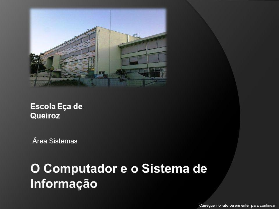 O Computador e o Sistema de Informação Escola Eça de Queiroz Área Sistemas Carregue no rato ou em enter para continuar