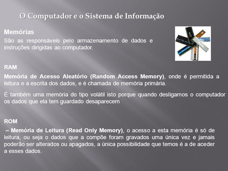 O Computador e o Sistema de Informação É também uma memória do tipo volátil isto porque quando desligamos o computador os dados que ela tem guardado desaparecem Memórias São as responsáveis pelo armazenamento de dados e instruções dirigidas ao computador.