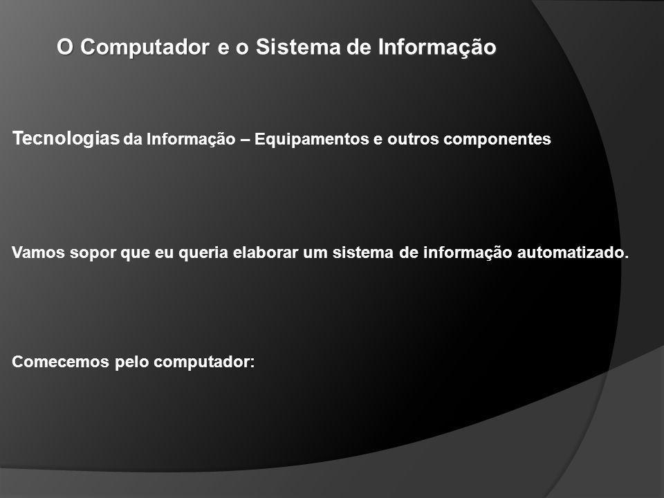 O Computador e o Sistema de Informação Tecnologias da Informação – Equipamentos e outros componentes Vamos sopor que eu queria elaborar um sistema de informação automatizado.