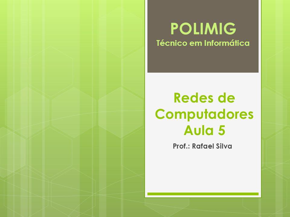 Redes de Computadores Aula 5 Prof.: Rafael Silva POLIMIG Técnico em Informática