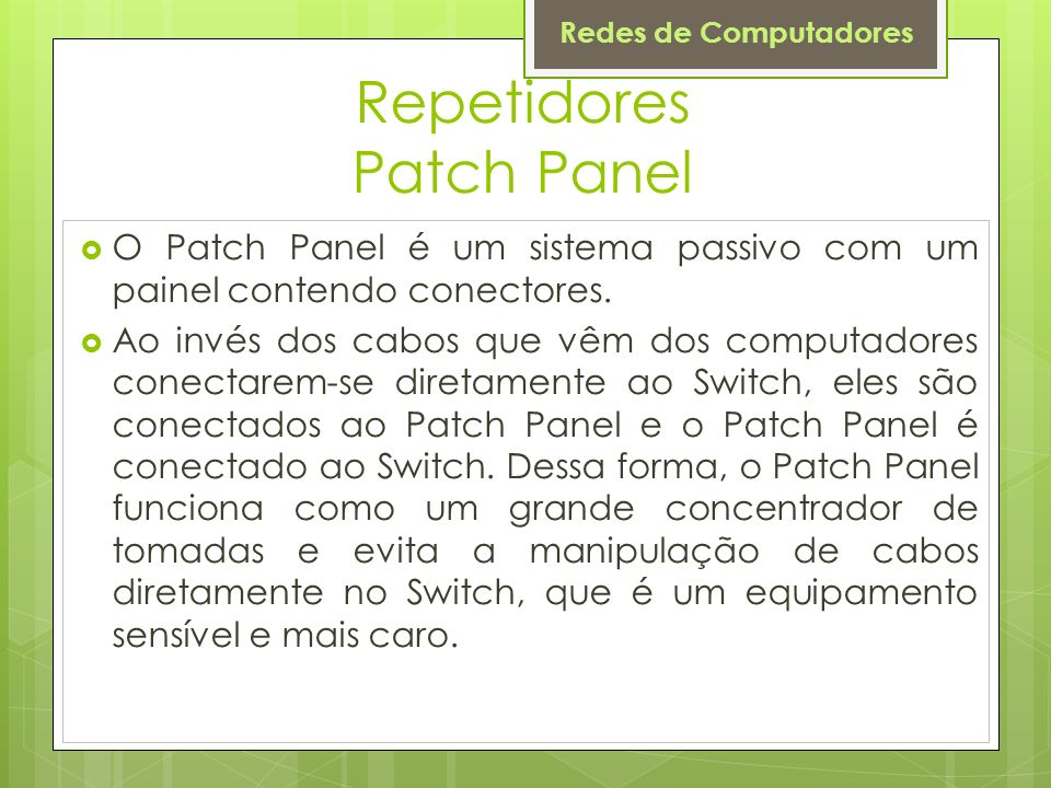 Redes de Computadores Repetidores Patch Panel O Patch Panel é um sistema passivo com um painel contendo conectores. Ao invés dos cabos que vêm dos com