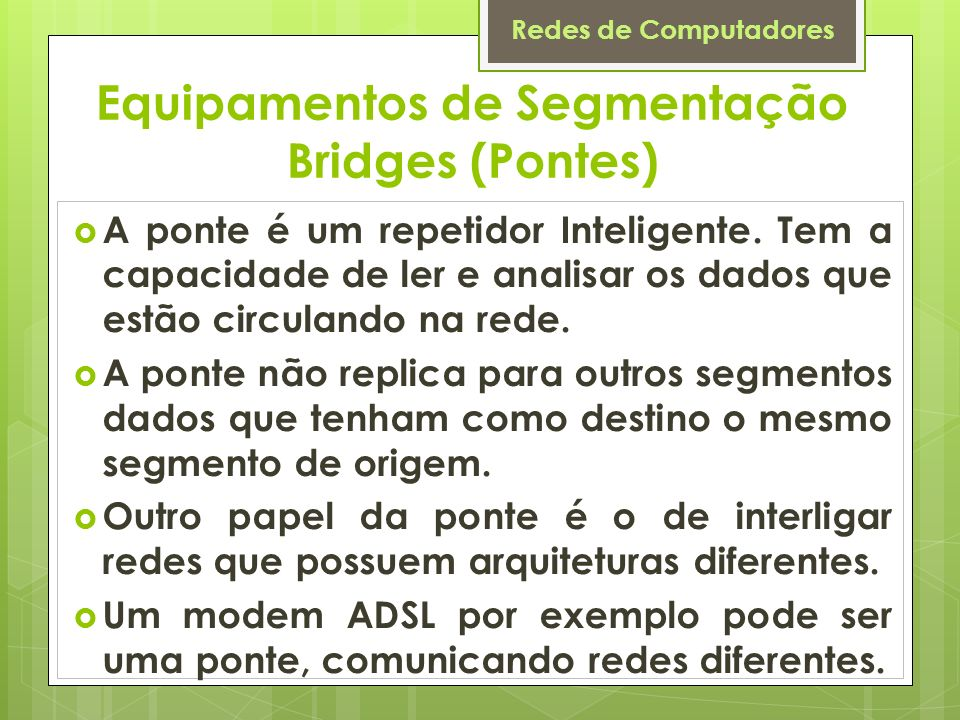 Redes de Computadores Equipamentos de Segmentação Bridges (Pontes) A ponte é um repetidor Inteligente. Tem a capacidade de ler e analisar os dados que