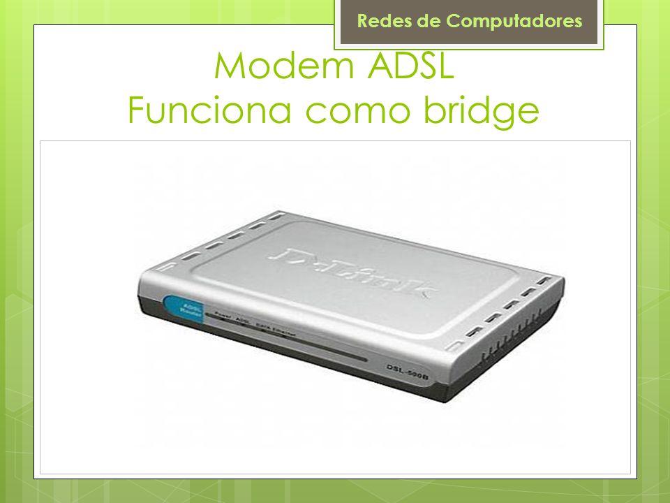 Redes de Computadores Modem ADSL Funciona como bridge