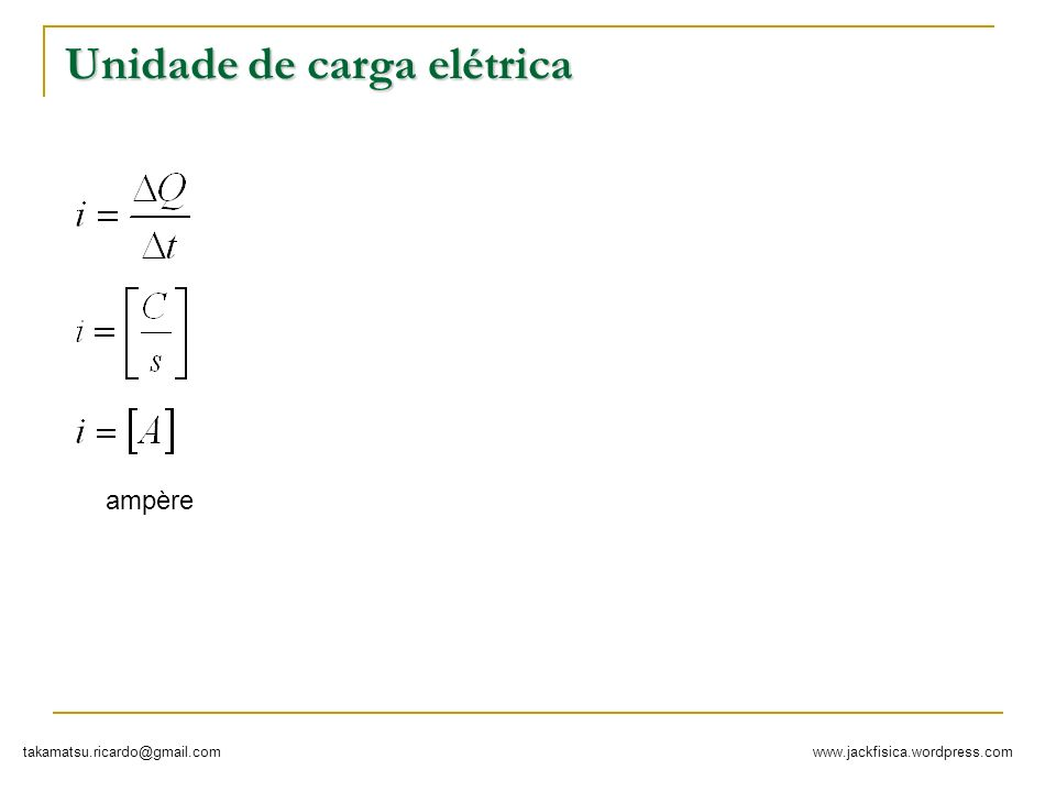 www.jackfisica.wordpress.comtakamatsu.ricardo@gmail.com Unidade de carga elétrica ampère
