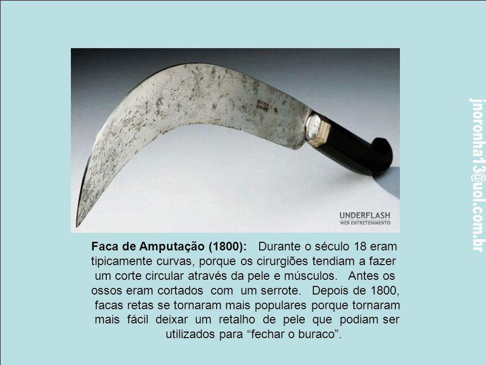 Faca de Amputação (1800): Durante o século 18 eram tipicamente curvas, porque os cirurgiões tendiam a faze r um corte circular através da pele e músculos.
