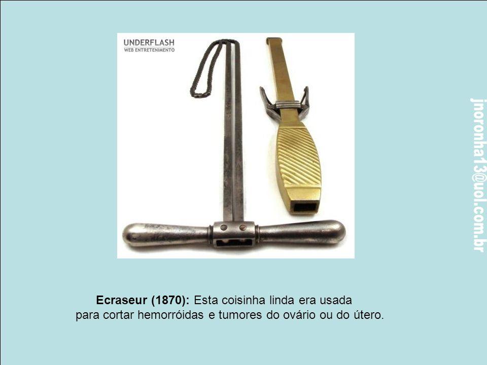 Ecraseur (1870): Esta coisinha linda era usada para cortar hemorróidas e tumores do ovário ou do útero.