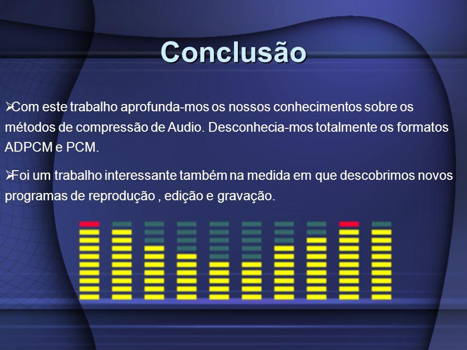 Conclusão Com este trabalho aprofunda-mos os nossos conhecimentos sobre os métodos de compressão de Audio. Desconhecia-mos totalmente os formatos ADPC