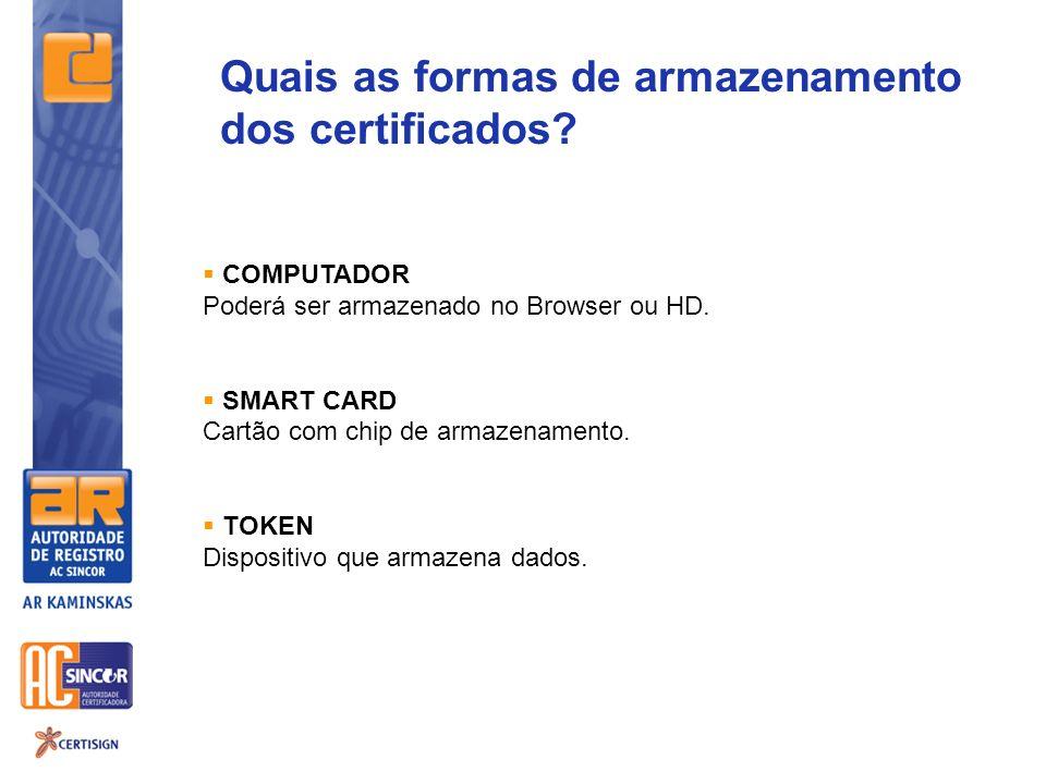 Quais as formas de armazenamento dos certificados? COMPUTADOR Poderá ser armazenado no Browser ou HD. SMART CARD Cartão com chip de armazenamento. TOK