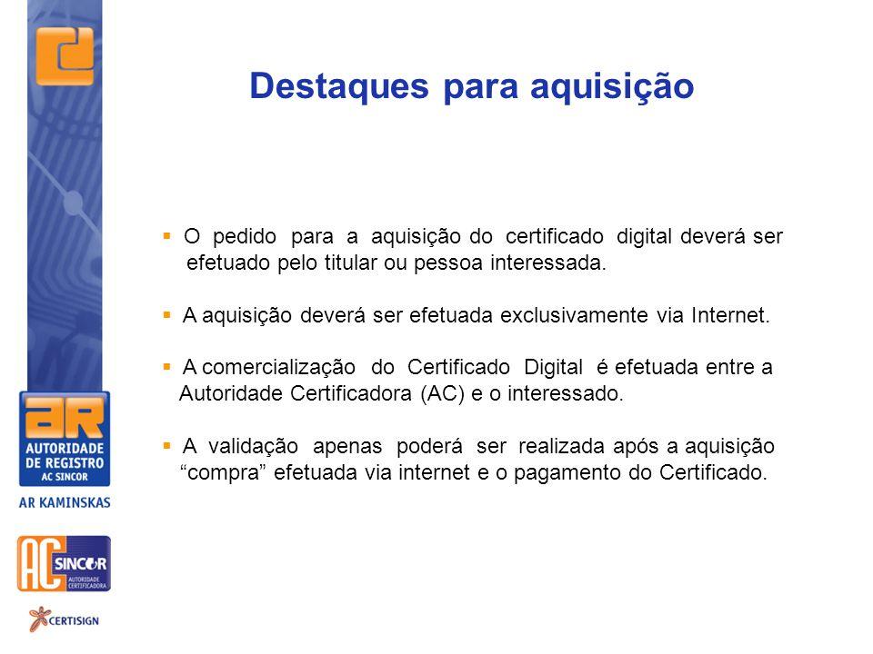 Destaques para aquisição O pedido para a aquisição do certificado digital deverá ser efetuado pelo titular ou pessoa interessada. A aquisição deverá s