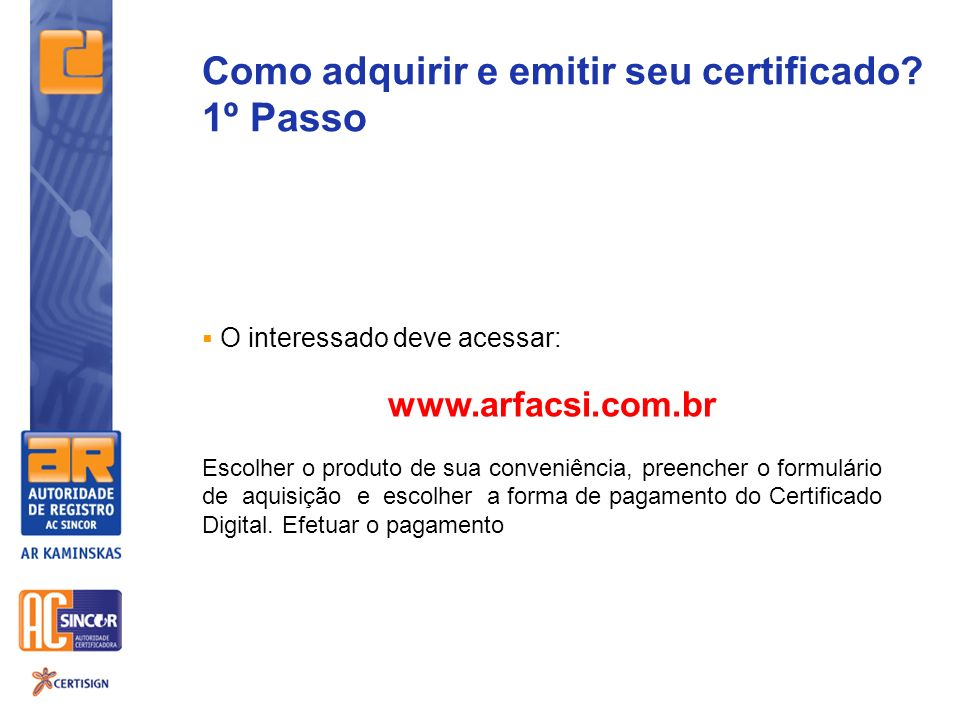 Como adquirir e emitir seu certificado? 1º Passo O interessado deve acessar: www.arfacsi.com.br Escolher o produto de sua conveniência, preencher o fo