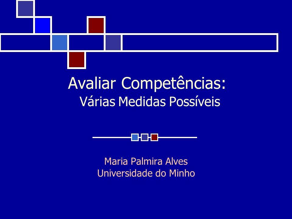 Avaliar Competências: Várias Medidas Possíveis Maria Palmira Alves Universidade do Minho