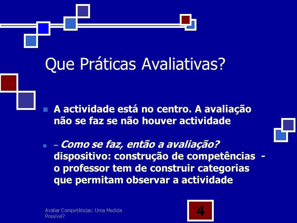 Avaliar Competências: Uma Medida Possível? 4 Que Práticas Avaliativas? – Como se faz, então a avaliação? dispositivo: construção de competências - o p