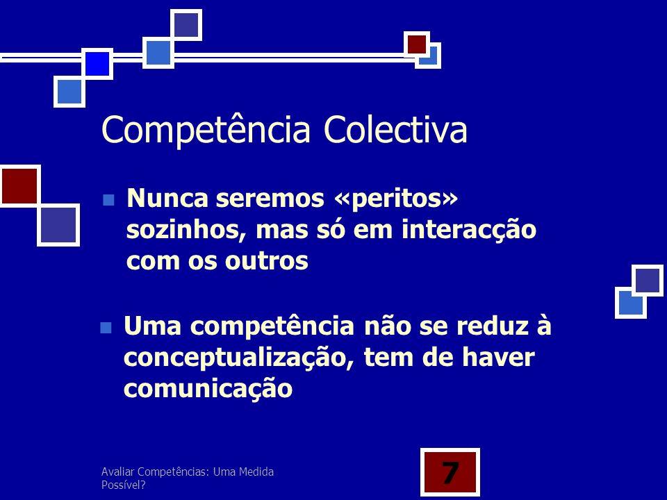 Avaliar Competências: Uma Medida Possível? 7 Competência Colectiva Nunca seremos «peritos» sozinhos, mas só em interacção com os outros Uma competênci