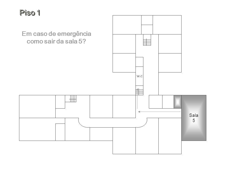 w.c Em caso de emergência como sair da sala 5? Piso 1 Piso 1 Sala 5