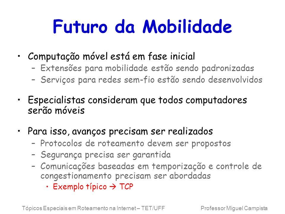 Tópicos Especiais em Roteamento na Internet – TET/UFF Professor Miguel Campista Futuro da Mobilidade Computação móvel está em fase inicial –Extensões