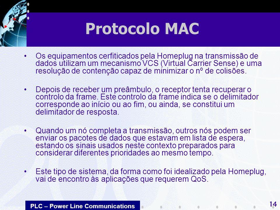 PLC – Power Line Communications 14 Os equipamentos cerfiticados pela Homeplug na transmissão de dados utilizam um mecanismo VCS (Virtual Carrier Sense) e uma resolução de contenção capaz de minimizar o nº de colisões.