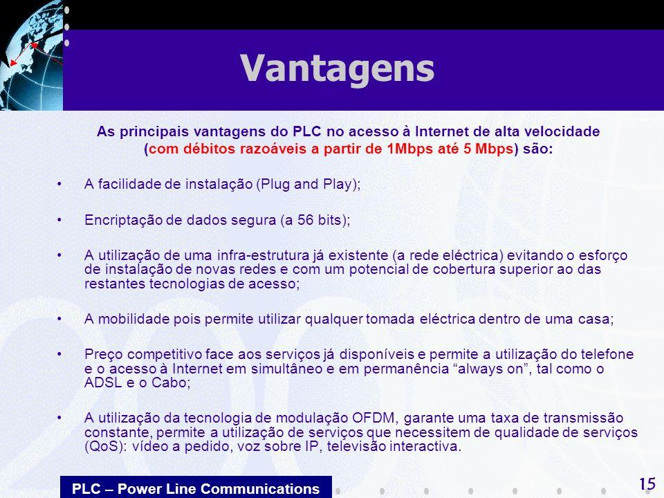 PLC – Power Line Communications 15 As principais vantagens do PLC no acesso à Internet de alta velocidade (com débitos razoáveis a partir de 1Mbps até 5 Mbps) são: A facilidade de instalação (Plug and Play); Encriptação de dados segura (a 56 bits); A utilização de uma infra-estrutura já existente (a rede eléctrica) evitando o esforço de instalação de novas redes e com um potencial de cobertura superior ao das restantes tecnologias de acesso; A mobilidade pois permite utilizar qualquer tomada eléctrica dentro de uma casa; Preço competitivo face aos serviços já disponíveis e permite a utilização do telefone e o acesso à Internet em simultâneo e em permanência always on, tal como o ADSL e o Cabo; A utilização da tecnologia de modulação OFDM, garante uma taxa de transmissão constante, permite a utilização de serviços que necessitem de qualidade de serviços (QoS): vídeo a pedido, voz sobre IP, televisão interactiva.
