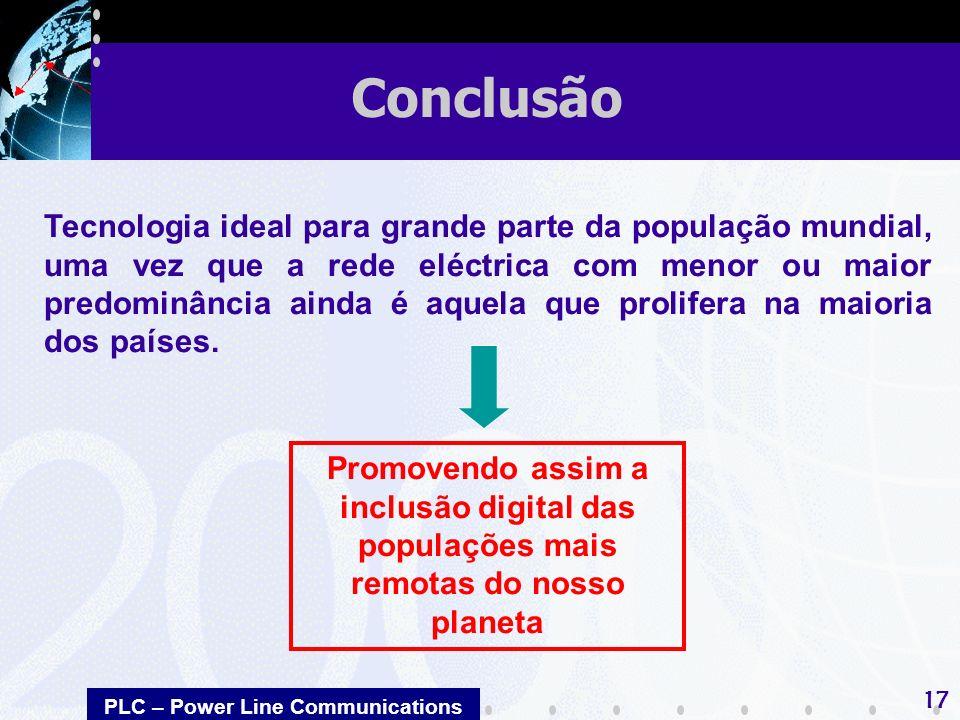 PLC – Power Line Communications 17 Conclusão Tecnologia ideal para grande parte da população mundial, uma vez que a rede eléctrica com menor ou maior