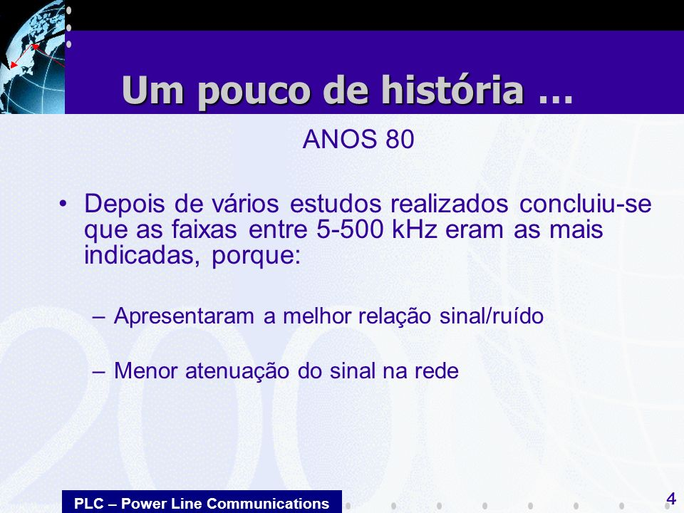 PLC – Power Line Communications 4 ANOS 80 Depois de vários estudos realizados concluiu-se que as faixas entre 5-500 kHz eram as mais indicadas, porque: –Apresentaram a melhor relação sinal/ruído –Menor atenuação do sinal na rede Um pouco de história Um pouco de história …