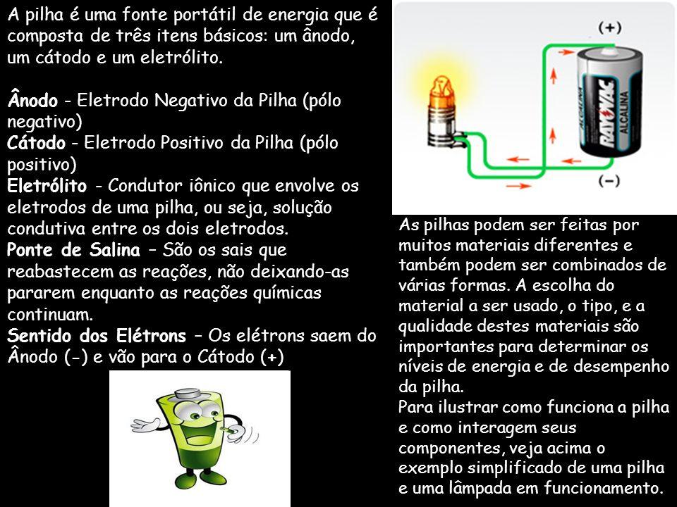 Pilha é uma fonte portátil de energia, resultante de reações químicas que ocorrem no seu interior, ou seja, uma mini usina portátil. Desde o início do