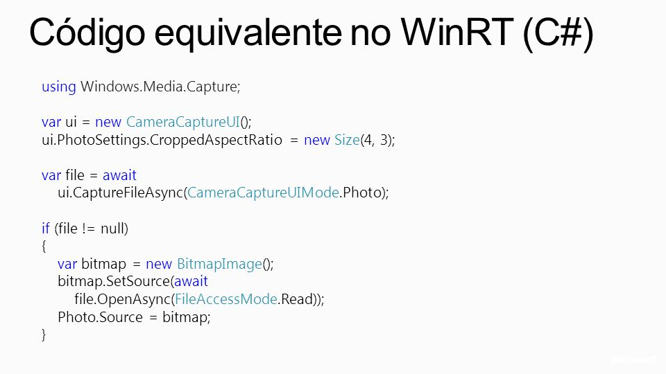 Código equivalente no WinRT (C#) using Windows.Media.Capture; var ui = new CameraCaptureUI(); ui.PhotoSettings.CroppedAspectRatio = new Size(4, 3); var file = await ui.CaptureFileAsync(CameraCaptureUIMode.Photo); if (file != null) { var bitmap = new BitmapImage(); bitmap.SetSource(await file.OpenAsync(FileAccessMode.Read)); Photo.Source = bitmap; }