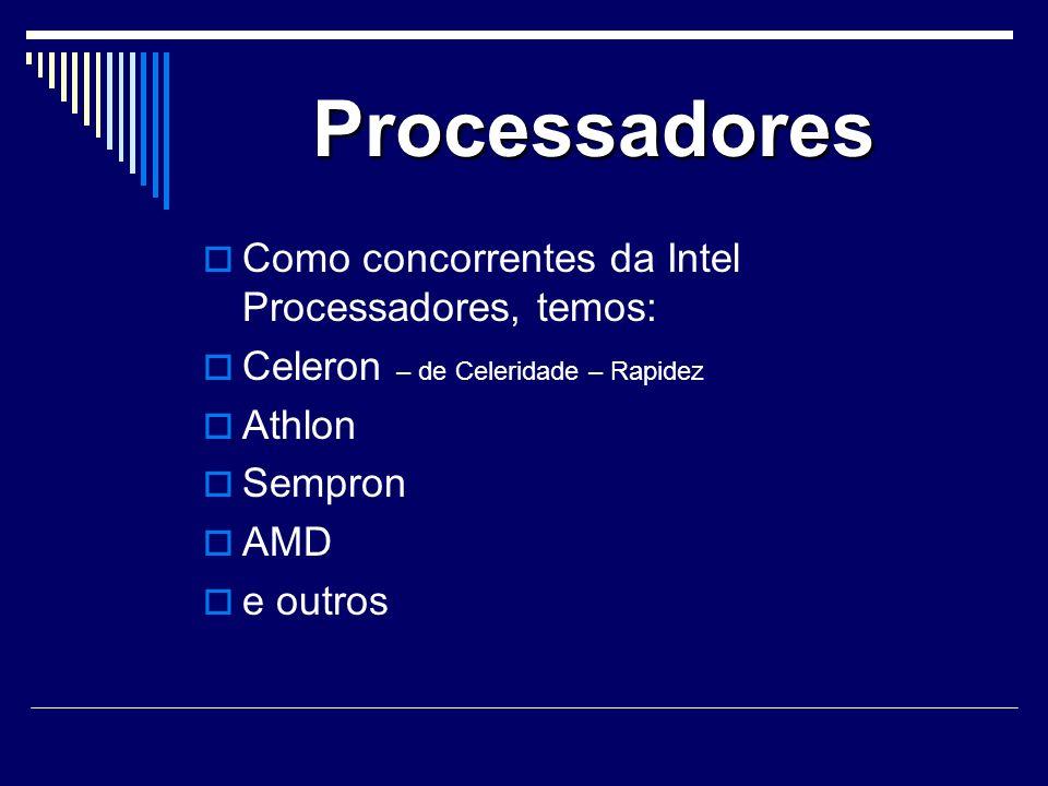 Processadores Como concorrentes da Intel Processadores, temos: Celeron – de Celeridade – Rapidez Athlon Sempron AMD e outros