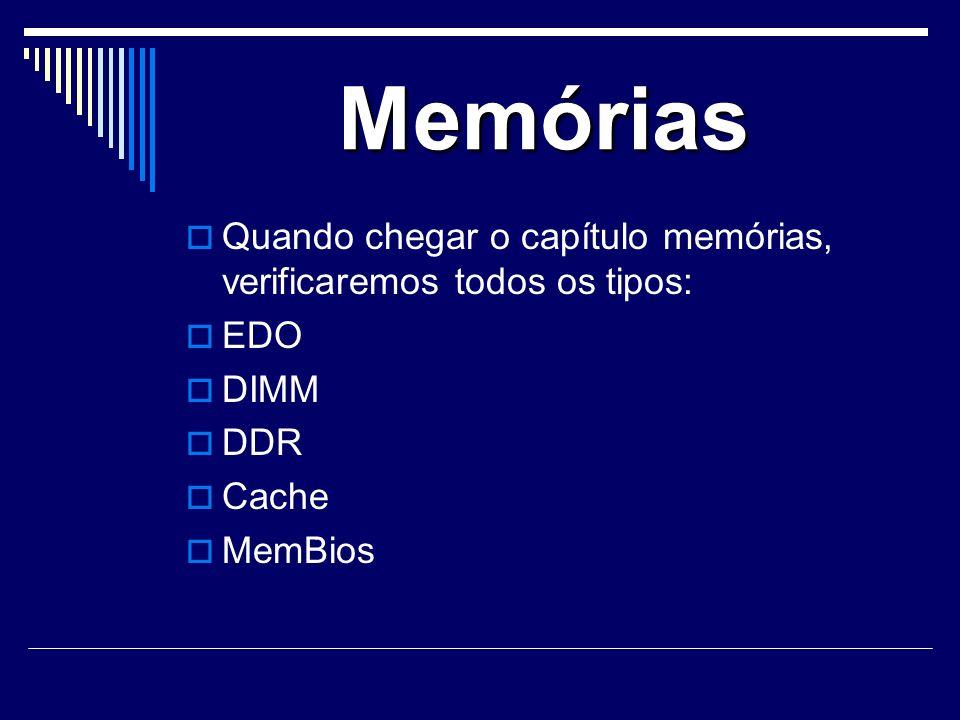 Memórias Quando chegar o capítulo memórias, verificaremos todos os tipos: EDO DIMM DDR Cache MemBios