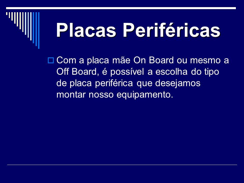 Placas Periféricas Com a placa mãe On Board ou mesmo a Off Board, é possível a escolha do tipo de placa periférica que desejamos montar nosso equipamento.