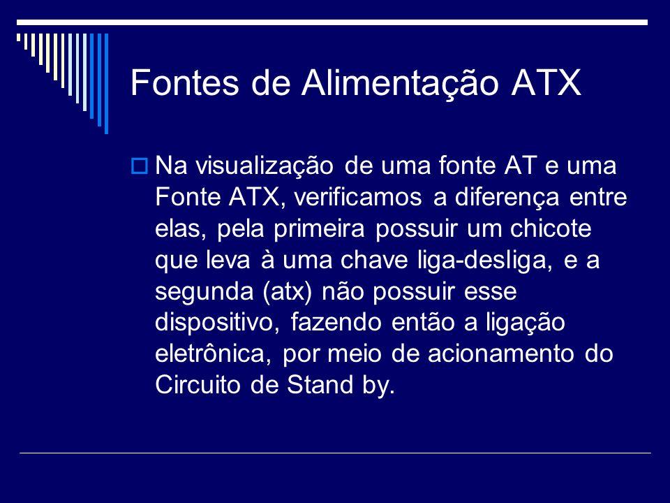 Fontes de Alimentação ATX Na visualização de uma fonte AT e uma Fonte ATX, verificamos a diferença entre elas, pela primeira possuir um chicote que leva à uma chave liga-desliga, e a segunda (atx) não possuir esse dispositivo, fazendo então a ligação eletrônica, por meio de acionamento do Circuito de Stand by.
