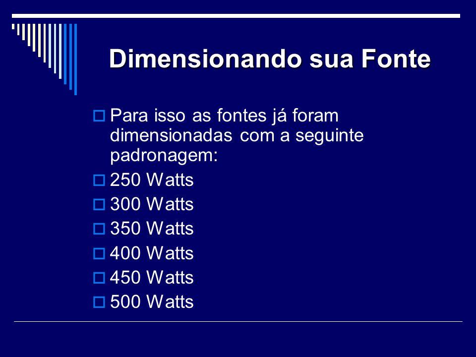 Dimensionando sua Fonte Para isso as fontes já foram dimensionadas com a seguinte padronagem: 250 Watts 300 Watts 350 Watts 400 Watts 450 Watts 500 Watts